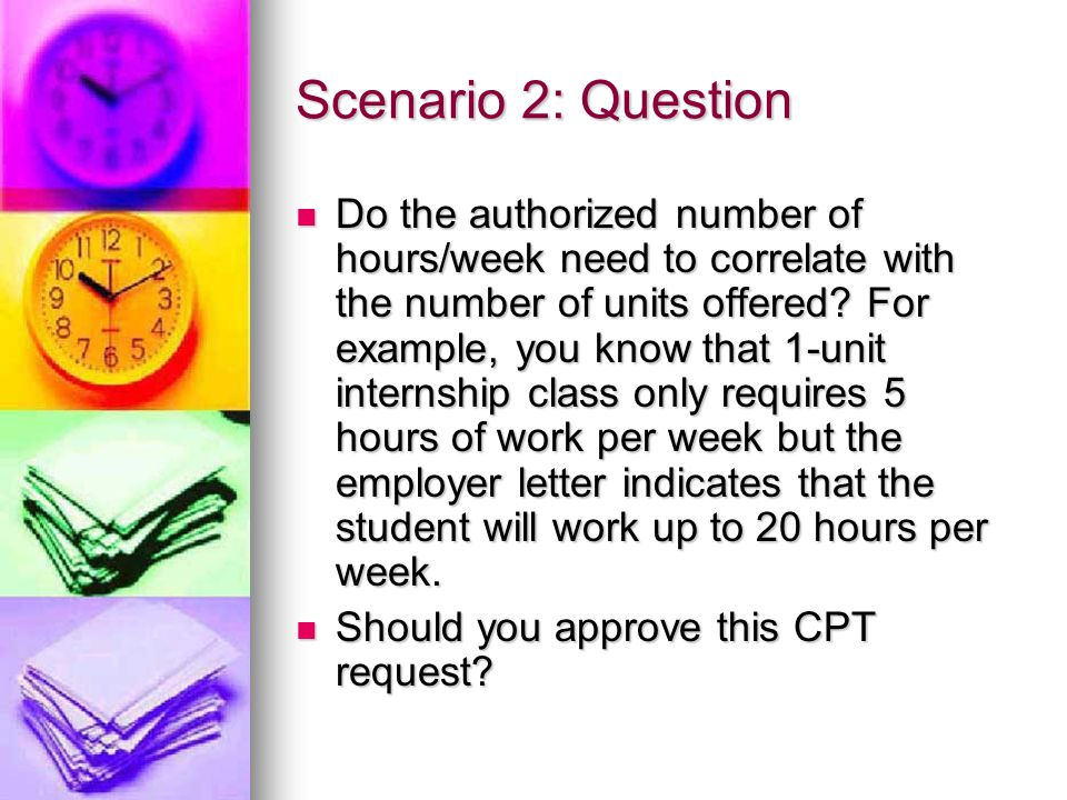 Scenario 2: Question Do the authorized number of hours/week need to correlate with the number of units offered? For example, you know that 1-unit inte