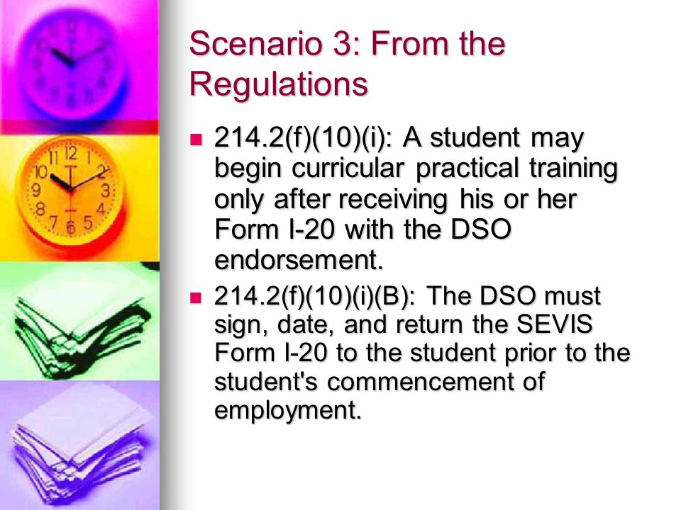 Scenario 3: From the Regulations 214.2(f)(10)(i): A student may begin curricular practical training only after receiving his or her Form I-20 with the DSO endorsement.