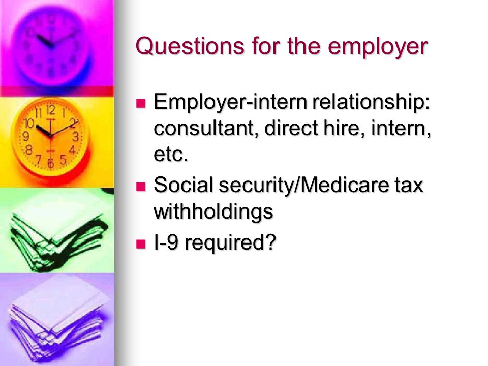 Questions for the employer Employer-intern relationship: consultant, direct hire, intern, etc.