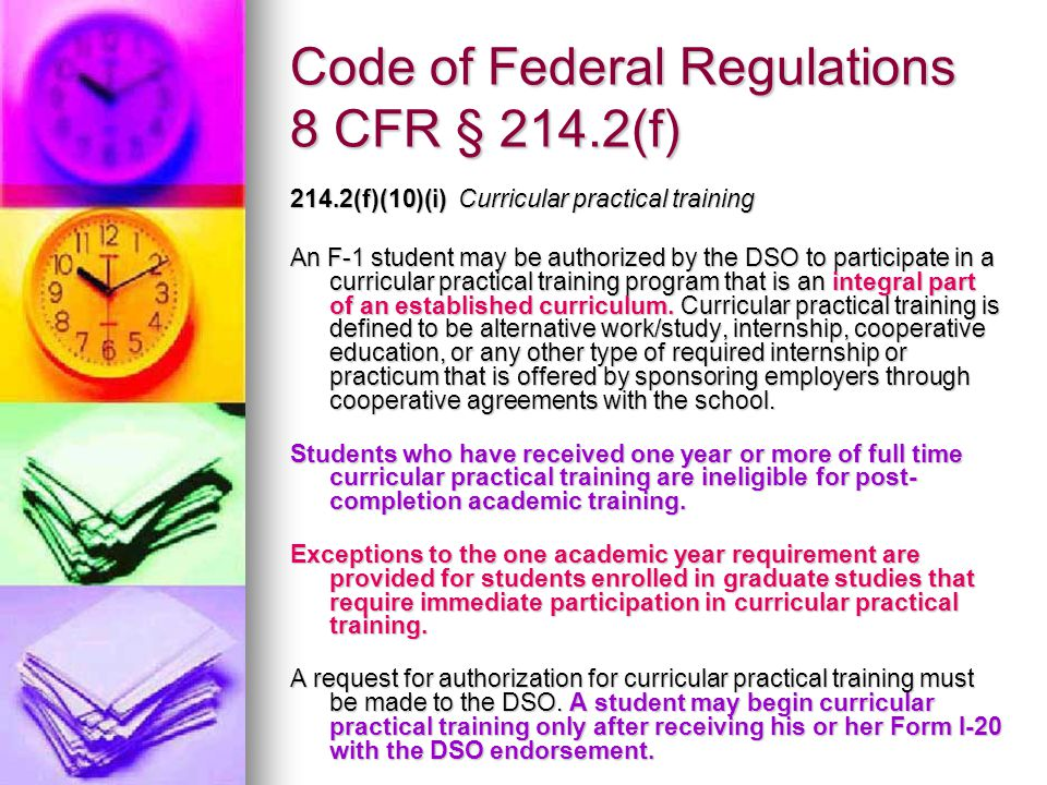 Code of Federal Regulations 8 CFR § 214.2(f) 214.2(f)(10)(i) Curricular practical training An F-1 student may be authorized by the DSO to participate in a curricular practical training program that is an integral part of an established curriculum.