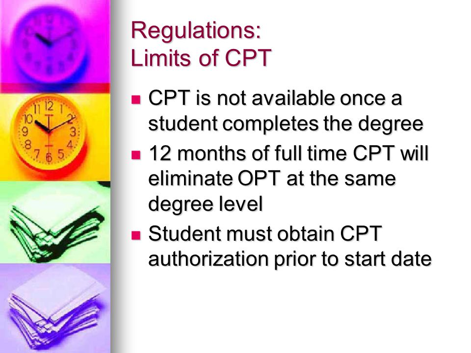 Regulations: Limits of CPT CPT is not available once a student completes the degree CPT is not available once a student completes the degree 12 months of full time CPT will eliminate OPT at the same degree level 12 months of full time CPT will eliminate OPT at the same degree level Student must obtain CPT authorization prior to start date Student must obtain CPT authorization prior to start date