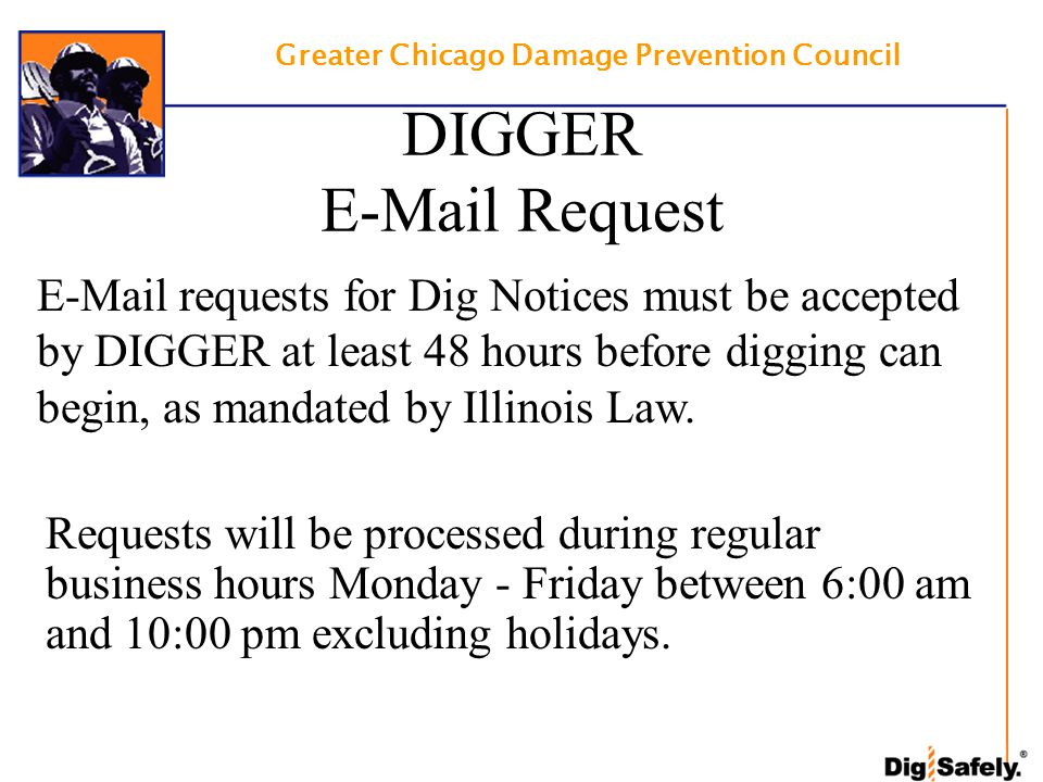 Greater Chicago Damage Prevention Council DIGGER E-Mail Request E-Mail requests for Dig Notices must be accepted by DIGGER at least 48 hours before digging can begin, as mandated by Illinois Law.