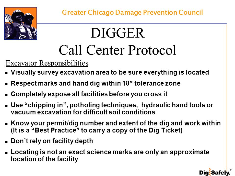 Greater Chicago Damage Prevention Council Excavator Responsibilities Visually survey excavation area to be sure everything is located Respect marks and hand dig within 18 tolerance zone Completely expose all facilities before you cross it Use chipping in , potholing techniques, hydraulic hand tools or vacuum excavation for difficult soil conditions Know your permit/dig number and extent of the dig and work within (It is a Best Practice to carry a copy of the Dig Ticket) Don't rely on facility depth Locating is not an exact science marks are only an approximate location of the facility DIGGER Call Center Protocol