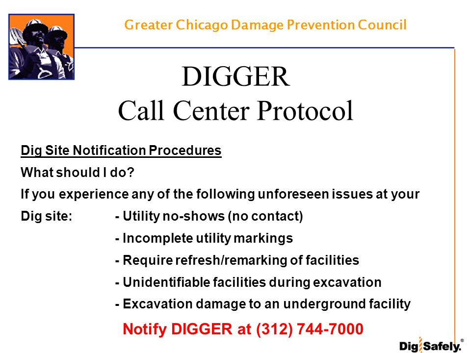 Greater Chicago Damage Prevention Council DIGGER Call Center Protocol Dig Site Notification Procedures What should I do? If you experience any of the