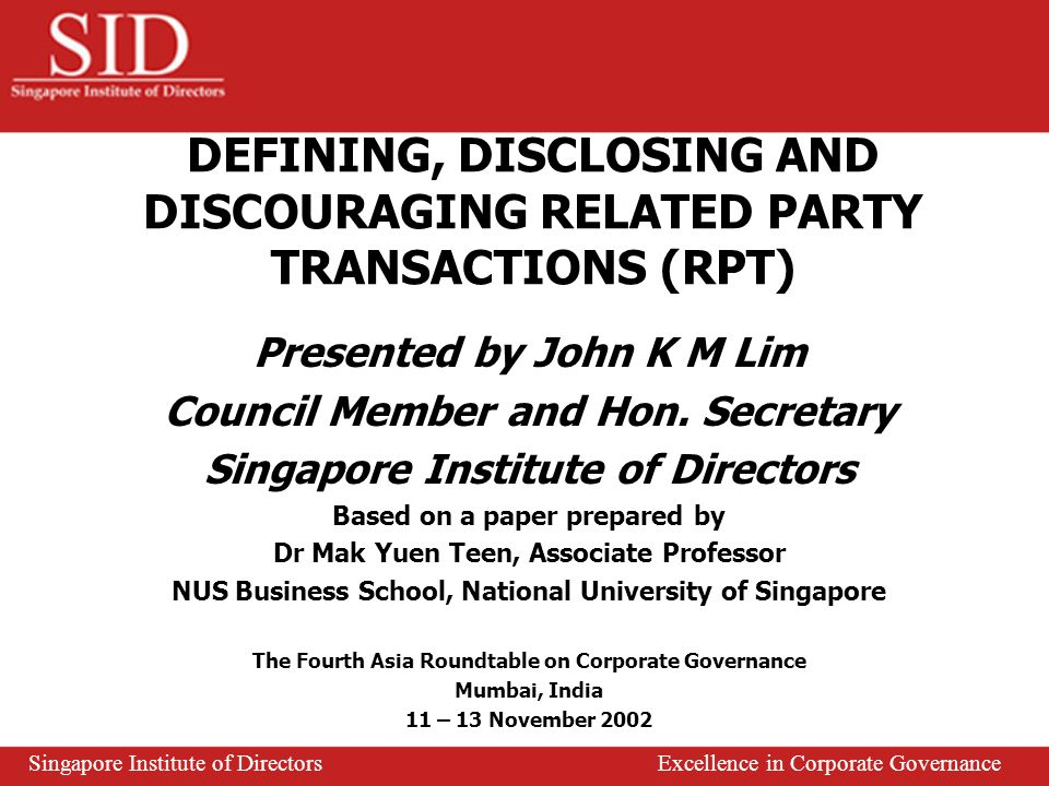 Not all RPT are necessarily disadvantageous to issuer Accounting standards tend to focus on identification and measurement of RPT not disclosure Over reliance on management and principal owners to identify RP and RPT Proactive role of Audit Committee, Board and major shareholder Check and balance Strong regulatory framework, active watchdogs and effective enforcement are key success factors Rule based procedures no substitute for honesty and integrity Concluding Remarks Singapore Institute of Directors Excellence in Corporate Governance