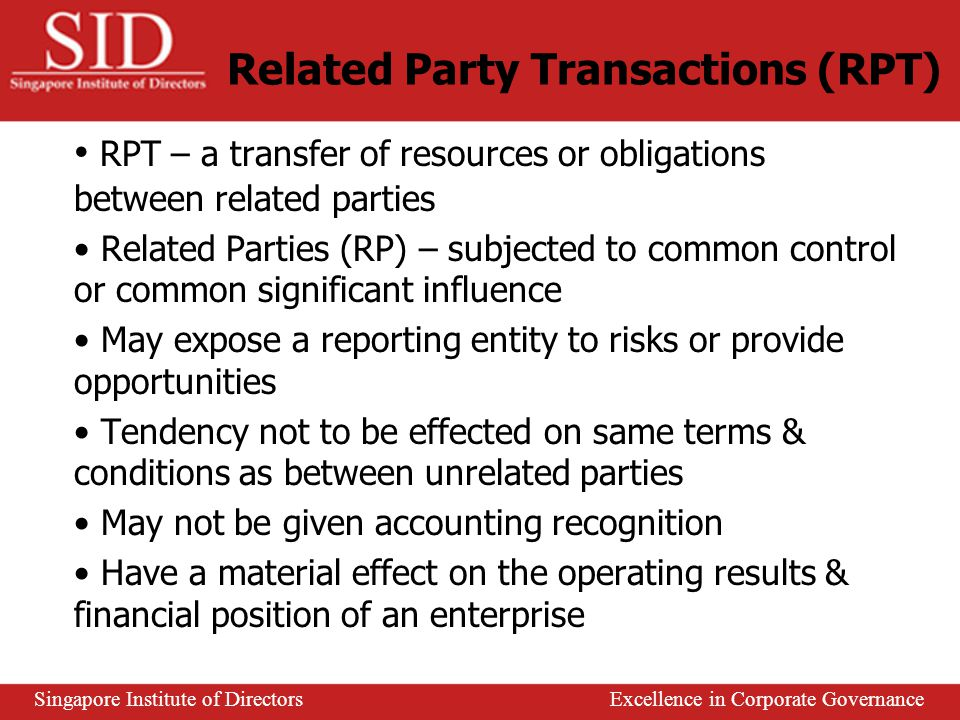 Prescribe disclosure of all RPT where control or significant influence exist Disclosure requirements for transactions within the wholly owned group are less detailed than others Required to disclose items eliminated on consolidation Disclosure on an individual basis is required when the sum of the RPT is significant Exemptions – transactions in the normal course of business Singapore Institute of Directors Excellence in Corporate Governance International Practices – Australia AASB 1017 Related Party Disclosure