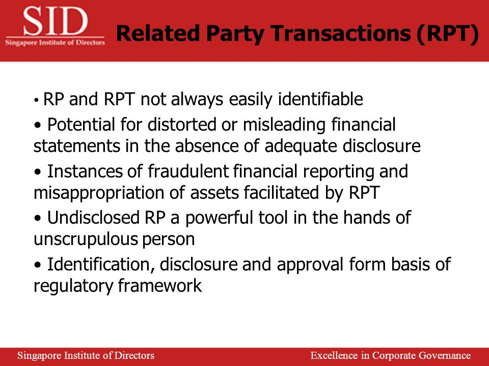 Related Party Transactions (RPT) RPT – a transfer of resources or obligations between related parties Related Parties (RP) – subjected to common control or common significant influence May expose a reporting entity to risks or provide opportunities Tendency not to be effected on same terms & conditions as between unrelated parties May not be given accounting recognition Have a material effect on the operating results & financial position of an enterprise Singapore Institute of Directors Excellence in Corporate Governance