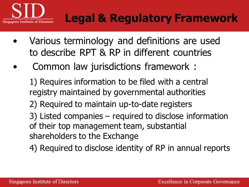 Related Party Transactions (RPT) RP and RPT not always easily identifiable Potential for distorted or misleading financial statements in the absence of adequate disclosure Instances of fraudulent financial reporting and misappropriation of assets facilitated by RPT Undisclosed RP a powerful tool in the hands of unscrupulous person Identification, disclosure and approval form basis of regulatory framework Singapore Institute of Directors Excellence in Corporate Governance