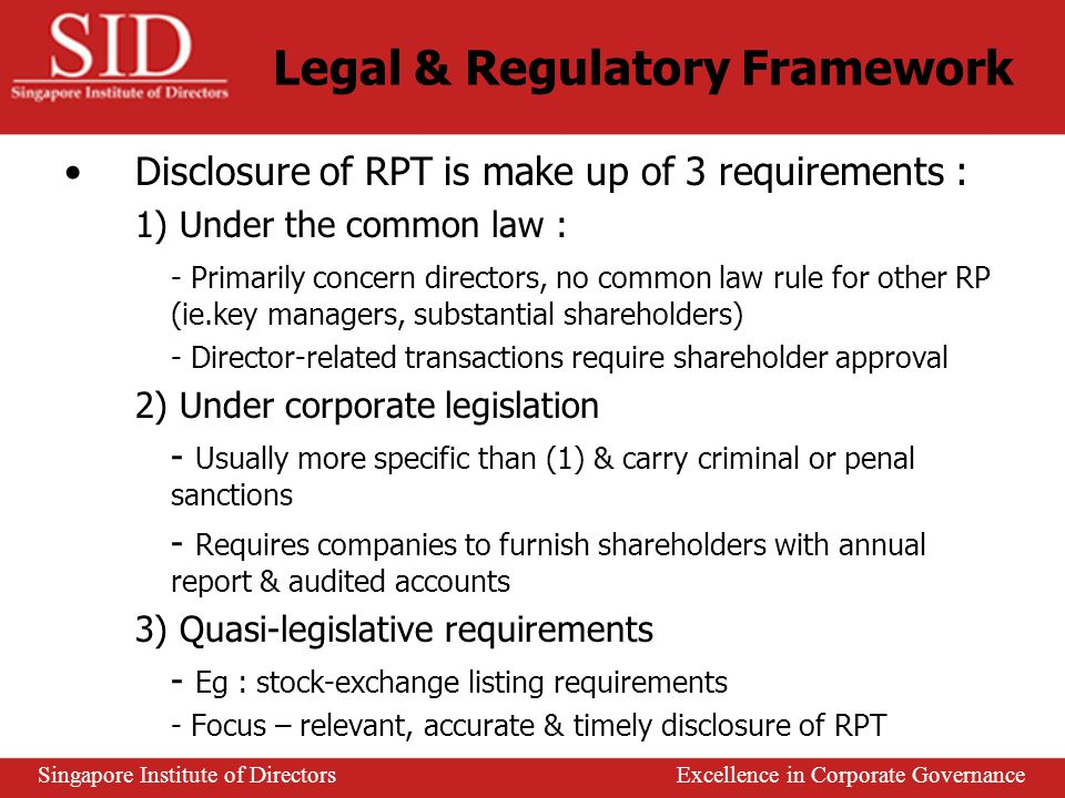 Various terminology and definitions are used to describe RPT & RP in different countries Common law jurisdictions framework : 1) Requires information to be filed with a central registry maintained by governmental authorities 2) Required to maintain up-to-date registers 3) Listed companies – required to disclose information of their top management team, substantial shareholders to the Exchange 4) Required to disclose identity of RP in annual reports Legal & Regulatory Framework Singapore Institute of Directors Excellence in Corporate Governance