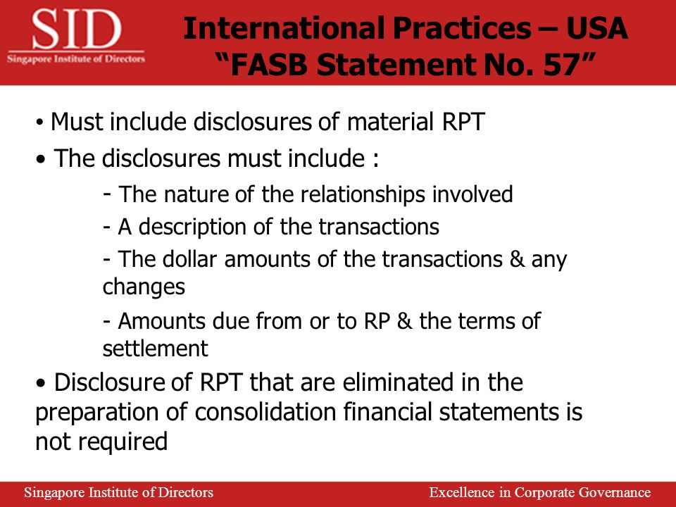 Disclosure of RPT is make up of 3 requirements : 1) Under the common law : - Primarily concern directors, no common law rule for other RP (ie.key managers, substantial shareholders) - Director-related transactions require shareholder approval 2) Under corporate legislation - Usually more specific than (1) & carry criminal or penal sanctions - Requires companies to furnish shareholders with annual report & audited accounts 3) Quasi-legislative requirements - Eg : stock-exchange listing requirements - Focus – relevant, accurate & timely disclosure of RPT Legal & Regulatory Framework Singapore Institute of Directors Excellence in Corporate Governance