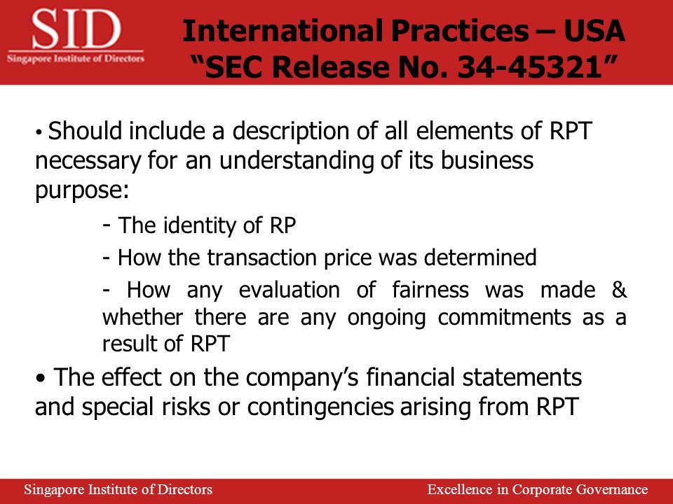 RPT ≧ 3% of issuer's latest audited NTA require immediate disclosure through announcement RPT ≧ 5% of issuer's NTA require shareholders' approval - Opinion of Independent Financial Adviser (IFA) required on whether RPT is: (i) on normal commercial terms (ii) prejudicial to the interests of the issuer and its minority shareholders - Opinion of Audit Committee required if different from that of IFA Announcement required for RPT local property irrespective of value - Review by and approval of audit committee required - Shareholder approval required for RPT ≧ 5% of issuers' NTA International Practices – Singapore SGX Listing Manual, Chapter 9 Singapore Institute of Directors Excellence in Corporate Governance