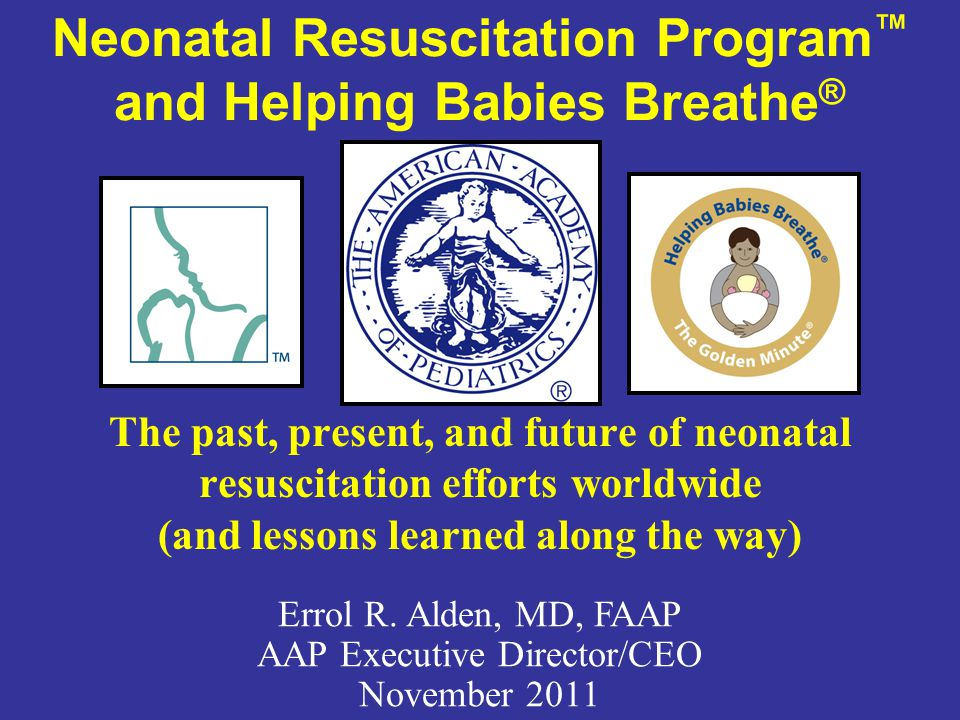 Neonatal Resuscitation Program ™ and Helping Babies Breathe ® The past, present, and future of neonatal resuscitation efforts worldwide (and lessons l