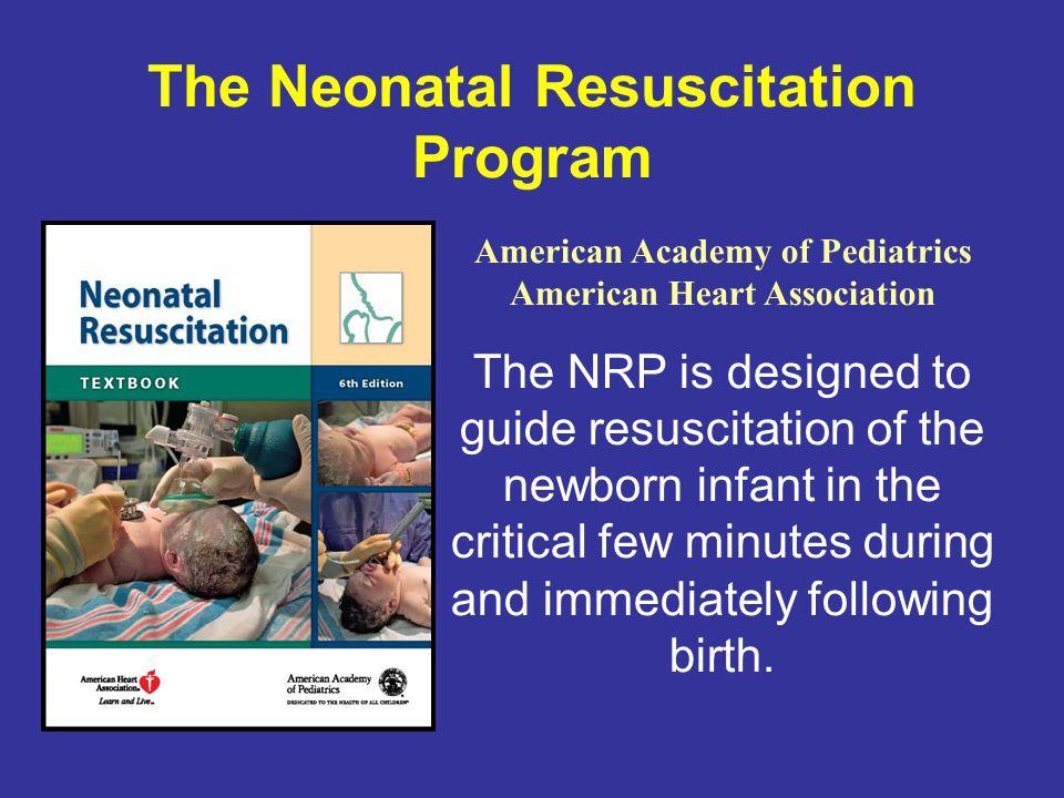 The Neonatal Resuscitation Program American Academy of Pediatrics American Heart Association The NRP is designed to guide resuscitation of the newborn
