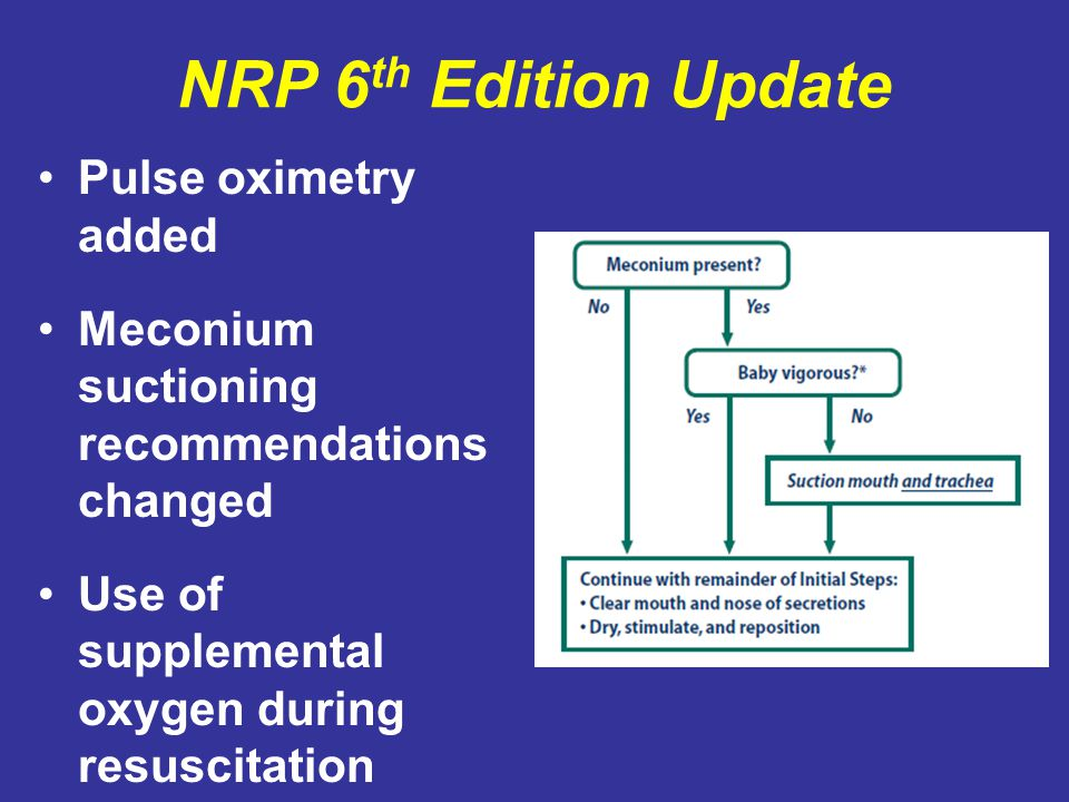 NRP 6 th Edition Update Pulse oximetry added Meconium suctioning recommendations changed Use of supplemental oxygen during resuscitation