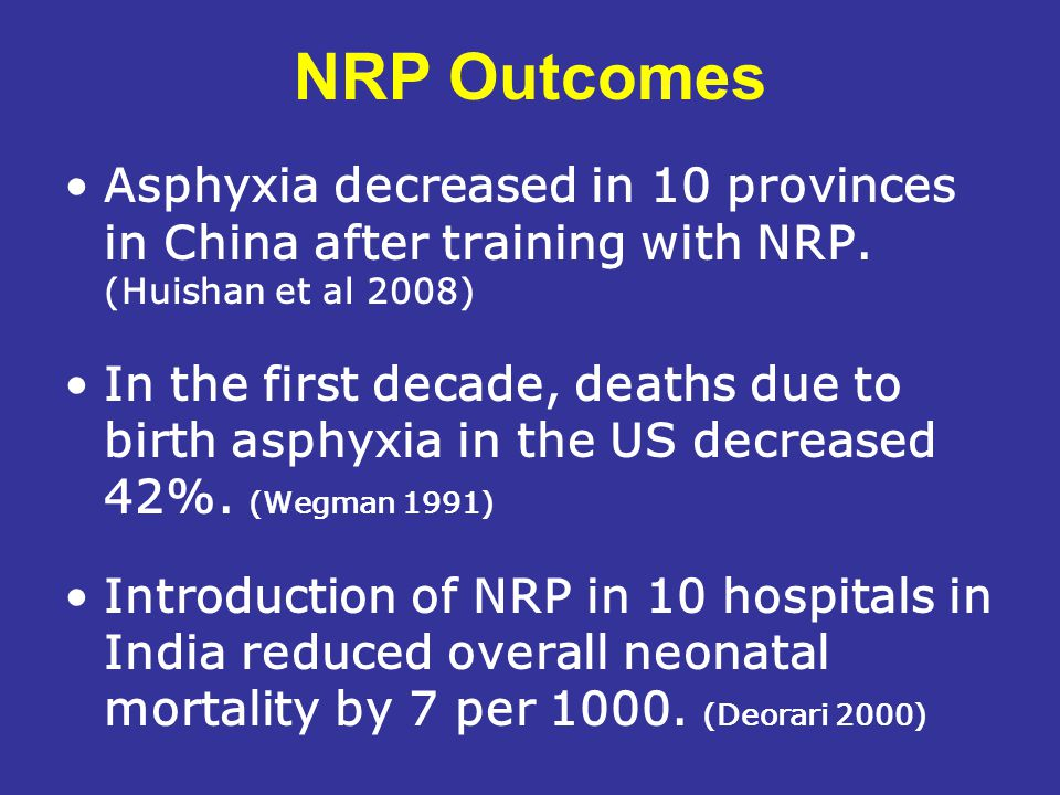 NRP Outcomes Asphyxia decreased in 10 provinces in China after training with NRP. (Huishan et al 2008) In the first decade, deaths due to birth asphyx