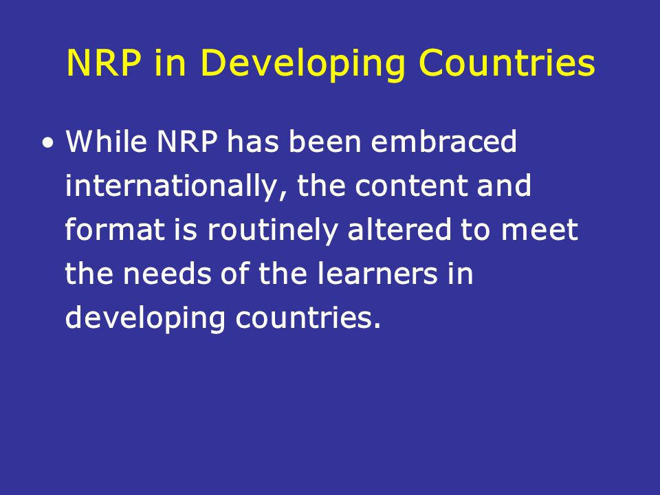 NRP in Developing Countries While NRP has been embraced internationally, the content and format is routinely altered to meet the needs of the learners