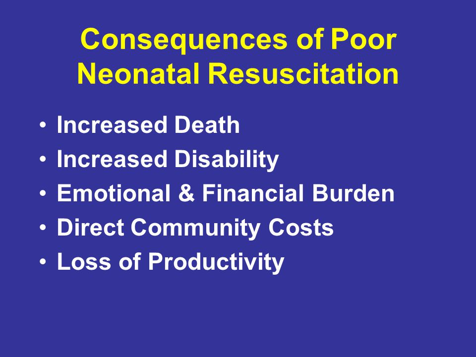 Consequences of Poor Neonatal Resuscitation Increased Death Increased Disability Emotional & Financial Burden Direct Community Costs Loss of Productiv