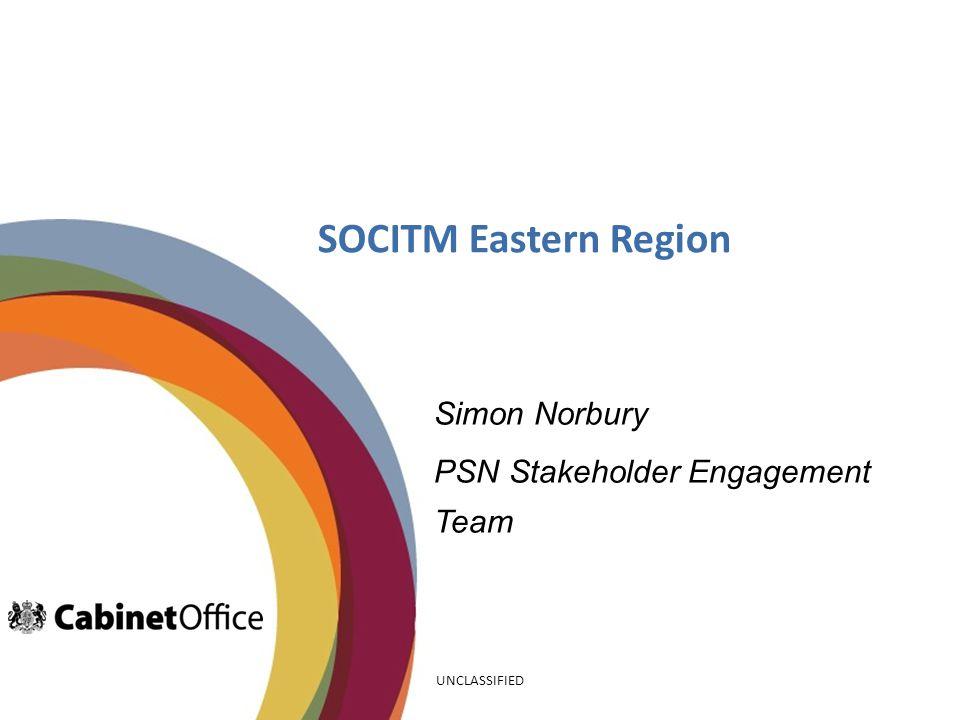 SOCITM Eastern Region Simon Norbury PSN Stakeholder Engagement Team UNCLASSIFIED