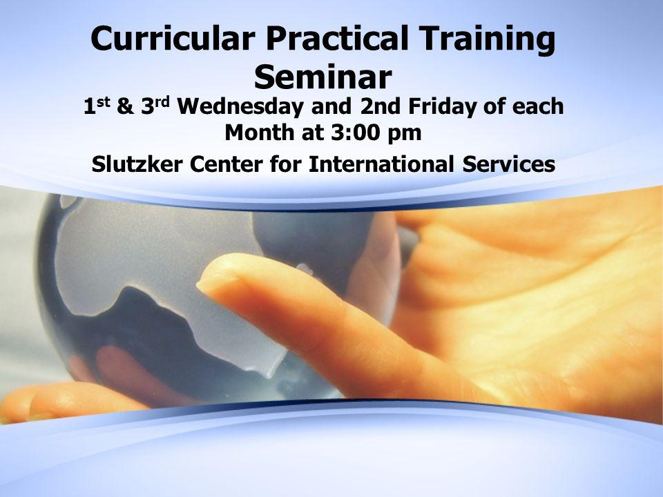 Curricular Practical Training Seminar 1 st & 3 rd Wednesday and 2nd Friday of each Month at 3:00 pm Slutzker Center for International Services