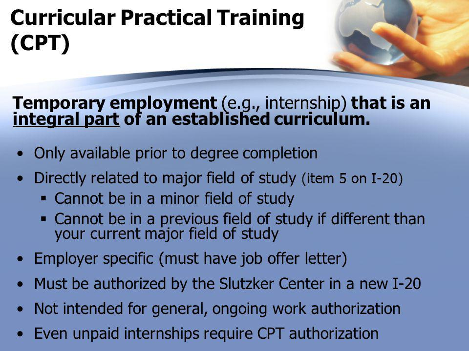 Curricular Practical Training (CPT) Only available prior to degree completion Directly related to major field of study (item 5 on I-20)  Cannot be in a minor field of study  Cannot be in a previous field of study if different than your current major field of study Employer specific (must have job offer letter) Must be authorized by the Slutzker Center in a new I-20 Not intended for general, ongoing work authorization Even unpaid internships require CPT authorization Temporary employment (e.g., internship) that is an integral part of an established curriculum.