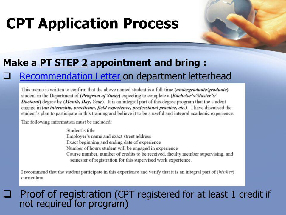 CPT Application Process Make a PT STEP 2 appointment and bring :  Recommendation Letter on department letterheadRecommendation Letter  Proof of registration (CPT registered for at least 1 credit if not required for program)