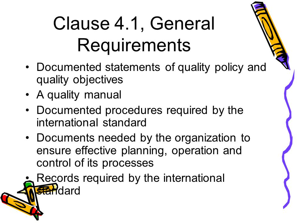 Clause 4.1, General Requirements Documented statements of quality policy and quality objectives A quality manual Documented procedures required by the international standard Documents needed by the organization to ensure effective planning, operation and control of its processes Records required by the international standard