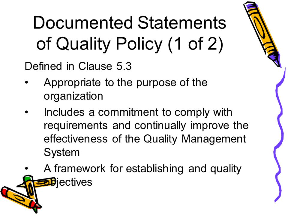 Documented Statements of Quality Policy (1 of 2) Defined in Clause 5.3 Appropriate to the purpose of the organization Includes a commitment to comply with requirements and continually improve the effectiveness of the Quality Management System A framework for establishing and quality objectives