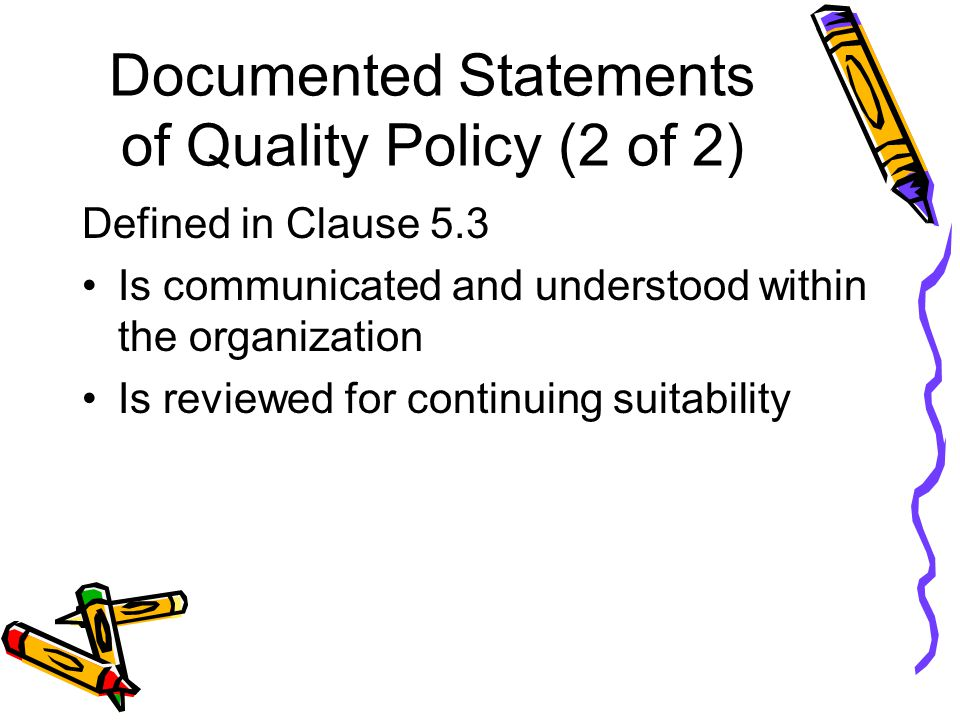 Documented Statements of Quality Policy (2 of 2) Defined in Clause 5.3 Is communicated and understood within the organization Is reviewed for continuing suitability