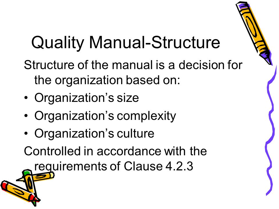 Quality Manual-Structure Structure of the manual is a decision for the organization based on: Organization's size Organization's complexity Organizati