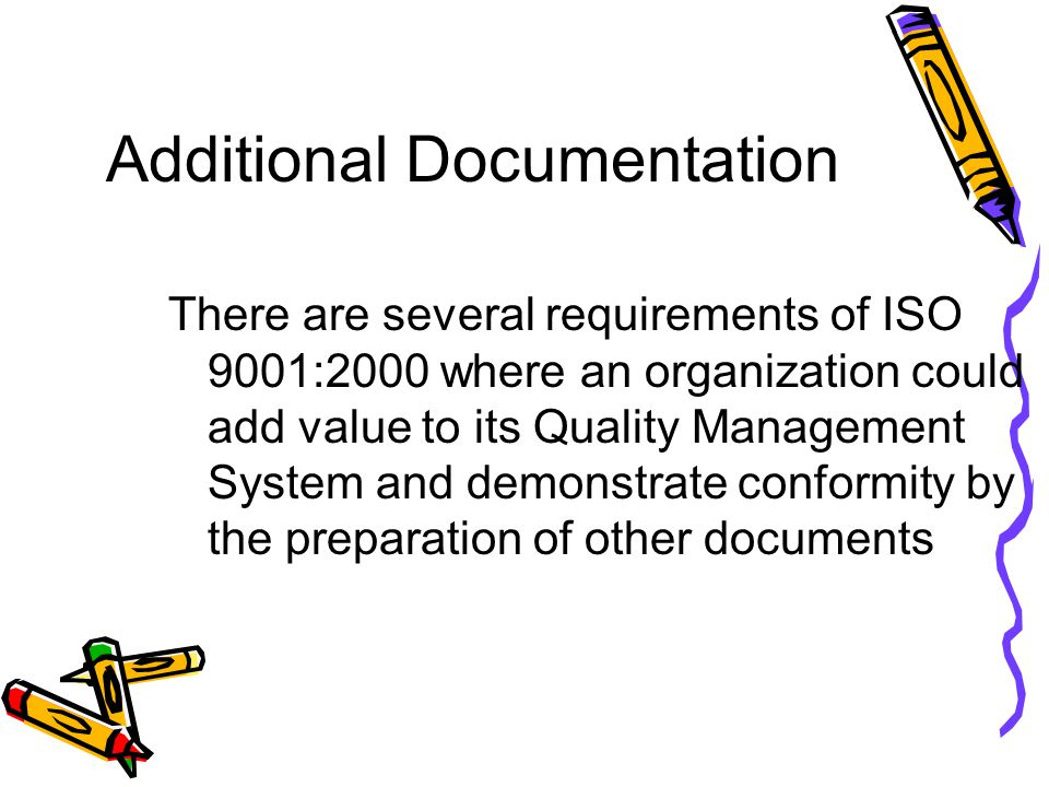 Additional Documentation There are several requirements of ISO 9001:2000 where an organization could add value to its Quality Management System and de