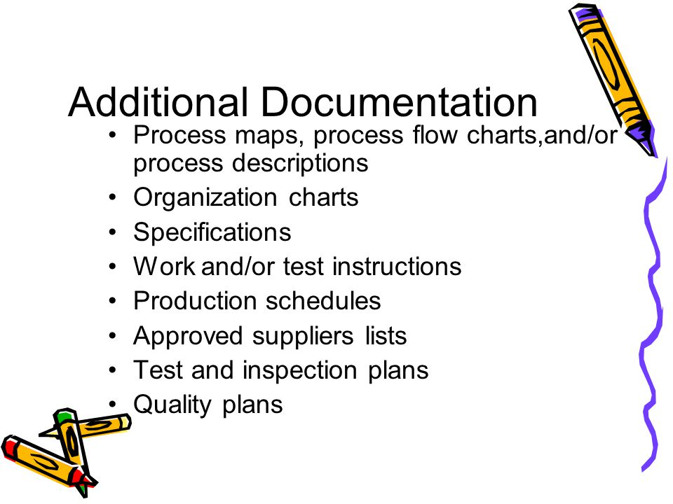 Additional Documentation Process maps, process flow charts,and/or process descriptions Organization charts Specifications Work and/or test instruction