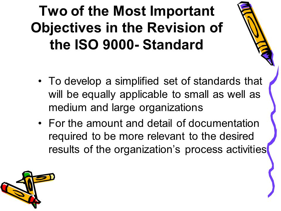 Two of the Most Important Objectives in the Revision of the ISO 9000- Standard To develop a simplified set of standards that will be equally applicable to small as well as medium and large organizations For the amount and detail of documentation required to be more relevant to the desired results of the organization's process activities