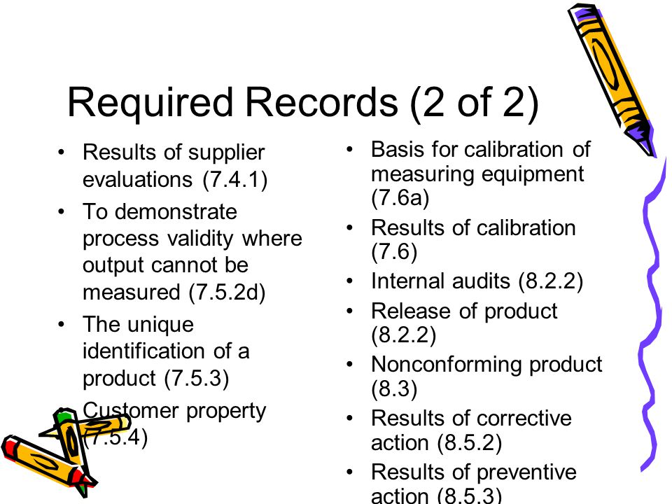 Required Records (2 of 2) Results of supplier evaluations (7.4.1) To demonstrate process validity where output cannot be measured (7.5.2d) The unique identification of a product (7.5.3) Customer property (7.5.4) Basis for calibration of measuring equipment (7.6a) Results of calibration (7.6) Internal audits (8.2.2) Release of product (8.2.2) Nonconforming product (8.3) Results of corrective action (8.5.2) Results of preventive action (8.5.3)