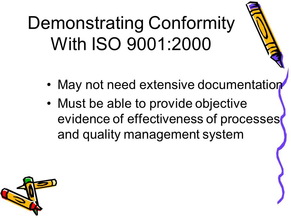 Demonstrating Conformity With ISO 9001:2000 May not need extensive documentation Must be able to provide objective evidence of effectiveness of proces