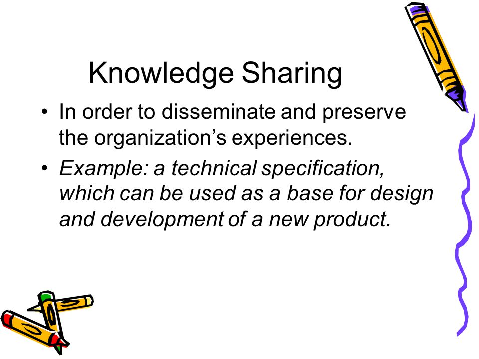 Knowledge Sharing In order to disseminate and preserve the organization's experiences.