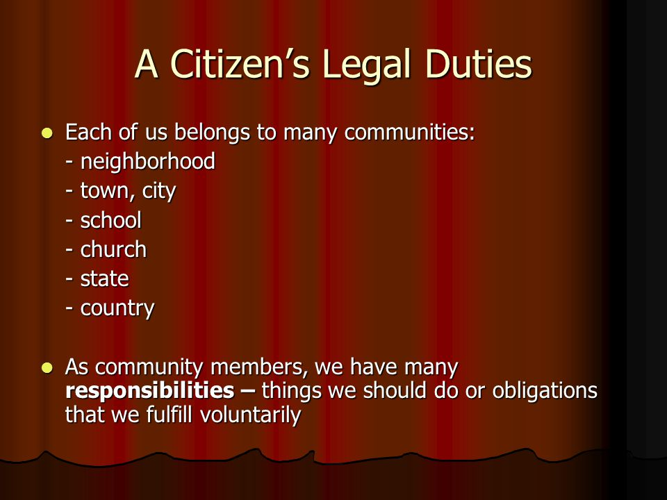 A Citizen's Legal Duties Each of us belongs to many communities: Each of us belongs to many communities: - neighborhood - town, city - school - church