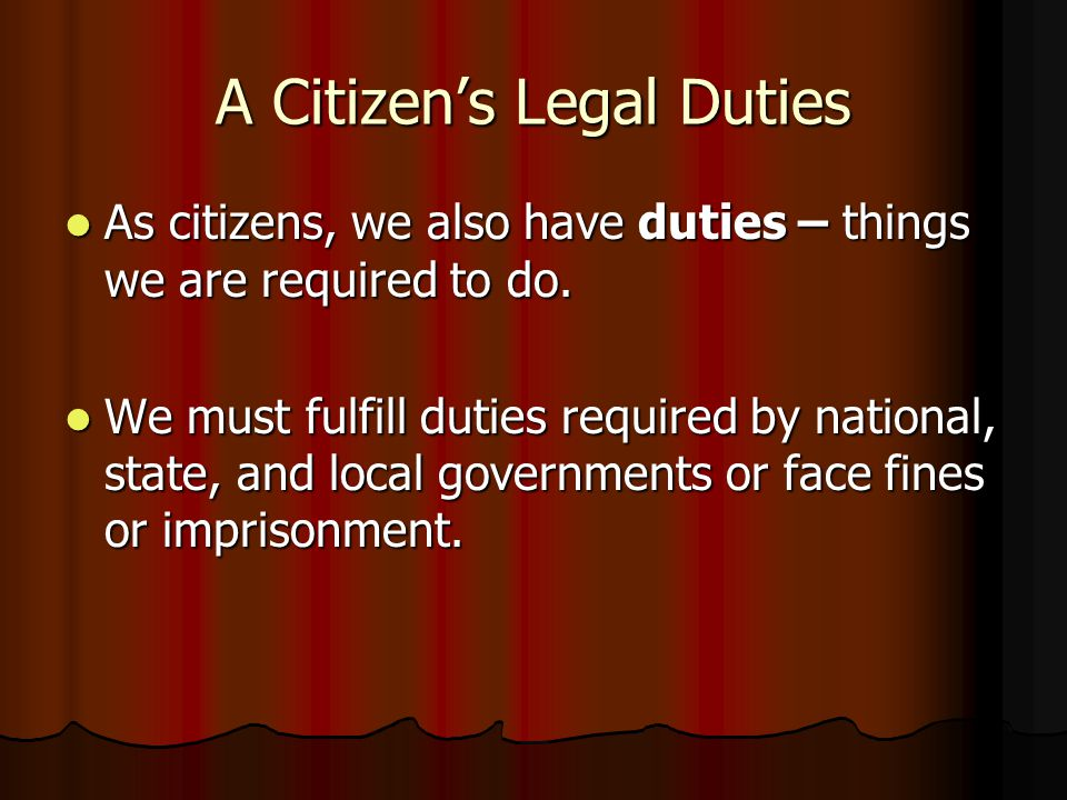 A Citizen's Legal Duties As citizens, we also have duties – things we are required to do. As citizens, we also have duties – things we are required to