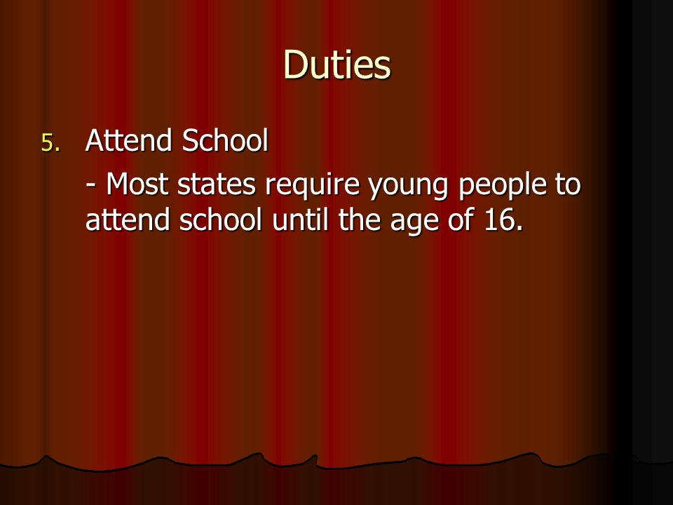 Duties 5. Attend School - Most states require young people to attend school until the age of 16.