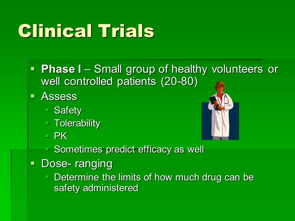 Clinical Trials  Phase I – Small group of healthy volunteers or well controlled patients (20-80)  Assess  Safety  Tolerability  PK  Sometimes predict efficacy as well  Dose- ranging  Determine the limits of how much drug can be safety administered