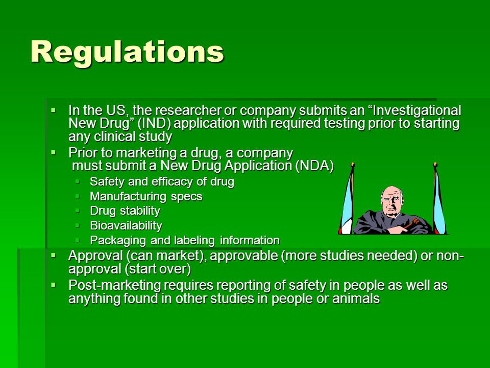 Regulations  In the US, the researcher or company submits an Investigational New Drug (IND) application with required testing prior to starting any clinical study  Prior to marketing a drug, a company must submit a New Drug Application (NDA)  Safety and efficacy of drug  Manufacturing specs  Drug stability  Bioavailability  Packaging and labeling information  Approval (can market), approvable (more studies needed) or non- approval (start over)  Post-marketing requires reporting of safety in people as well as anything found in other studies in people or animals