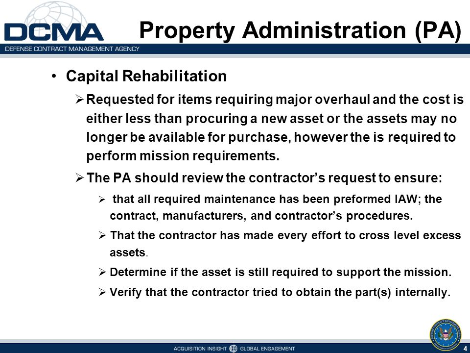 4 1/12/2015 Property Administration (PA) Capital Rehabilitation  Requested for items requiring major overhaul and the cost is either less than procuring a new asset or the assets may no longer be available for purchase, however the is required to perform mission requirements.