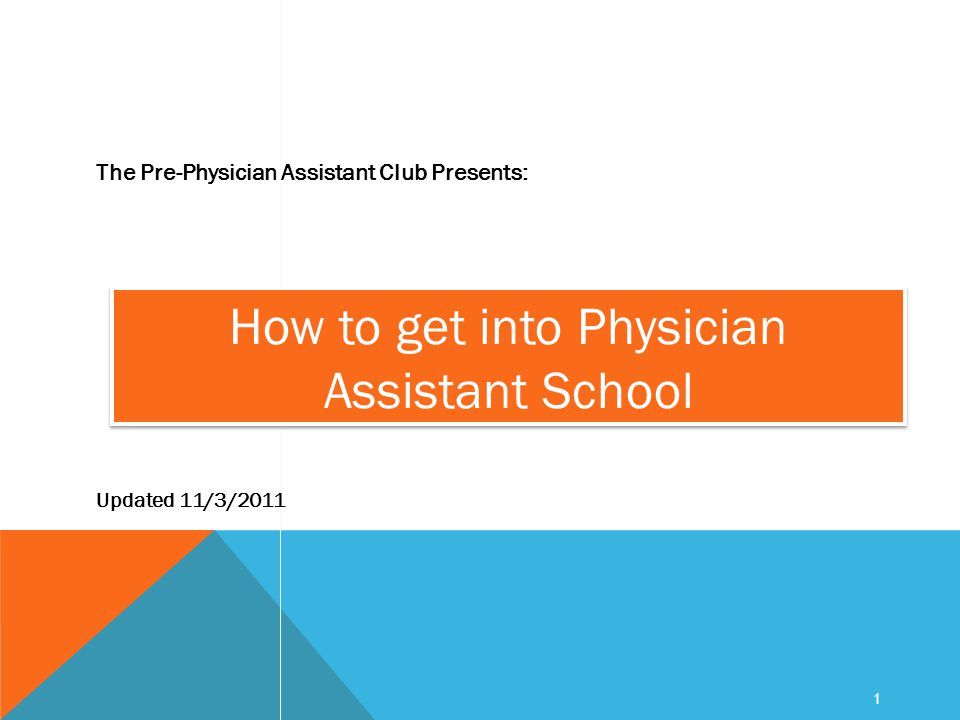 1 How to get into Physician Assistant School The Pre-Physician Assistant Club Presents: Updated 11/3/2011