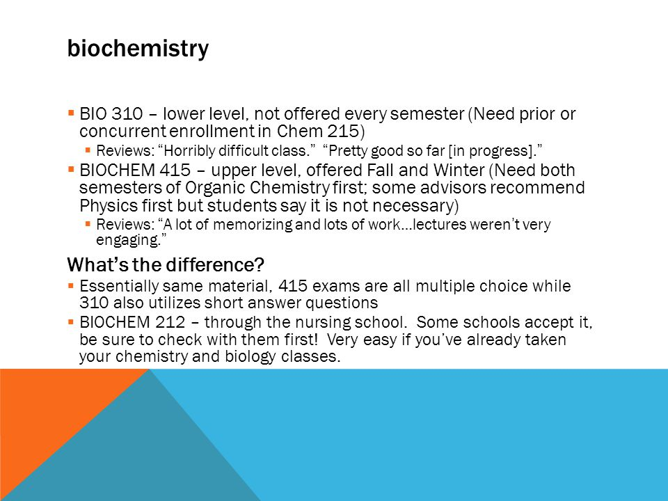 biochemistry  BIO 310 – lower level, not offered every semester (Need prior or concurrent enrollment in Chem 215)  Reviews: Horribly difficult class.