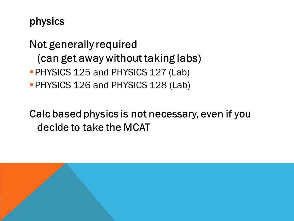 physics Not generally required (can get away without taking labs)  PHYSICS 125 and PHYSICS 127 (Lab)  PHYSICS 126 and PHYSICS 128 (Lab) Calc based physics is not necessary, even if you decide to take the MCAT