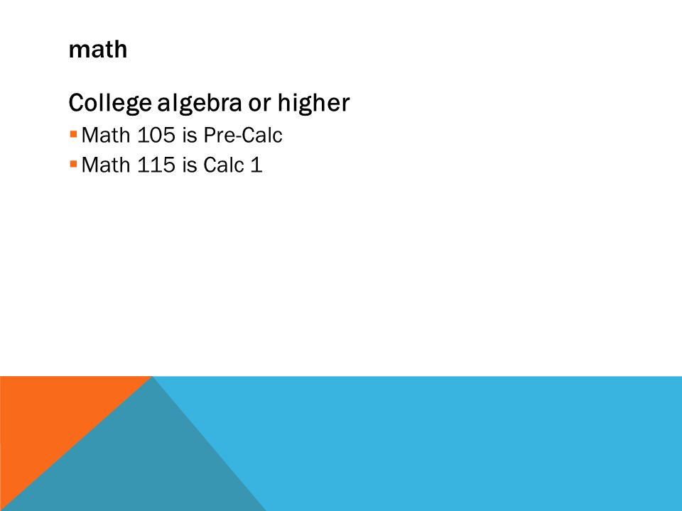 math College algebra or higher  Math 105 is Pre-Calc  Math 115 is Calc 1