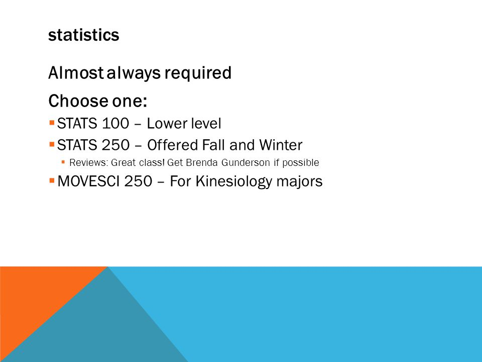 statistics Almost always required Choose one:  STATS 100 – Lower level  STATS 250 – Offered Fall and Winter  Reviews: Great class.