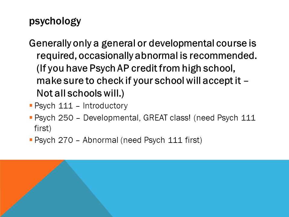 psychology Generally only a general or developmental course is required, occasionally abnormal is recommended.