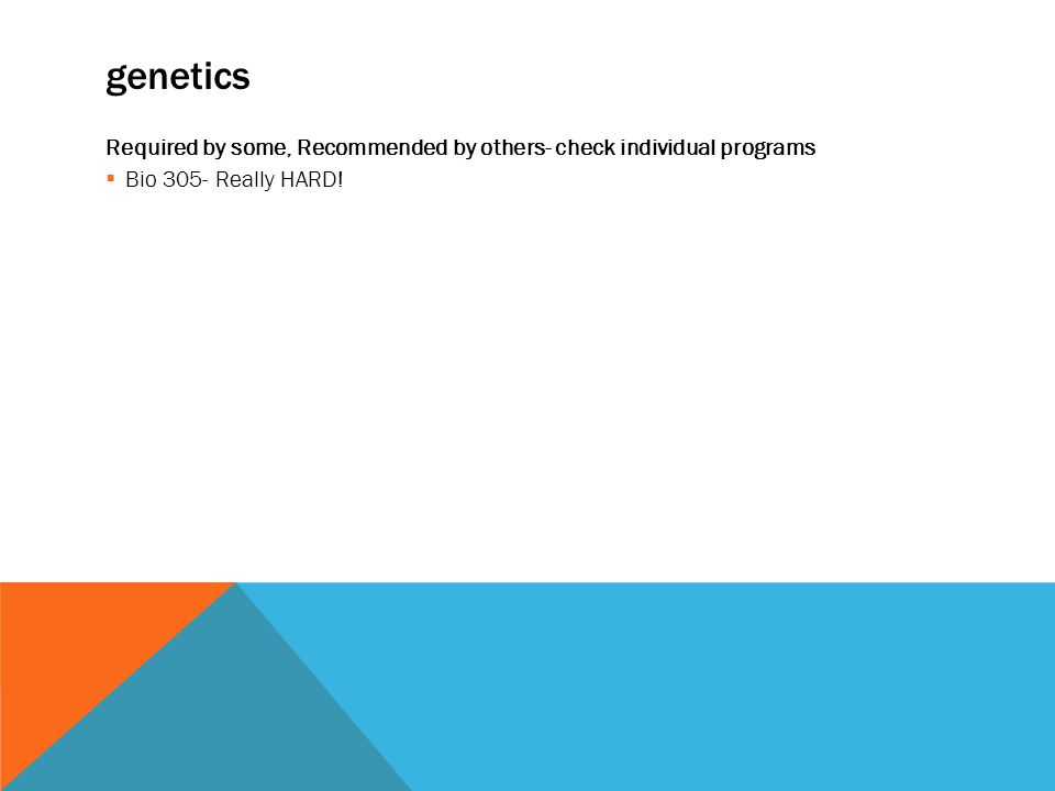 genetics Required by some, Recommended by others- check individual programs  Bio 305- Really HARD!