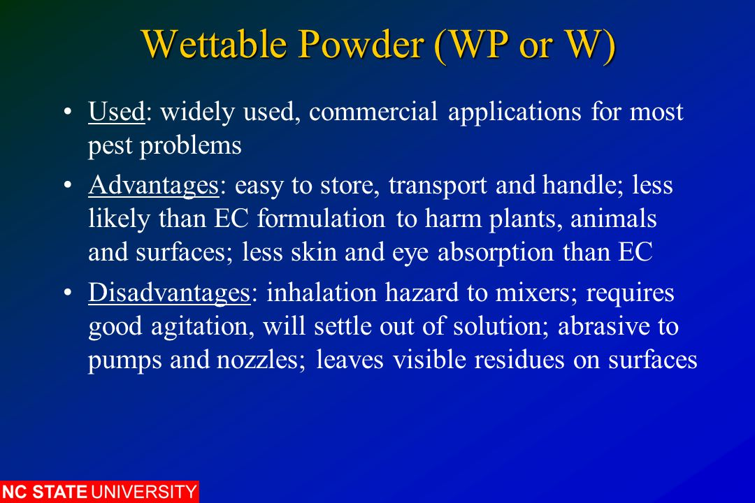 Wettable Powder (WP or W) Used: widely used, commercial applications for most pest problems Advantages: easy to store, transport and handle; less like