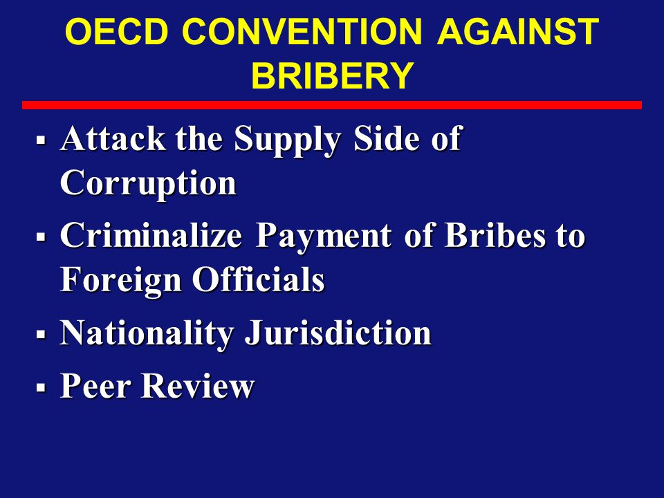 OECD CONVENTION AGAINST BRIBERY  Attack the Supply Side of Corruption  Criminalize Payment of Bribes to Foreign Officials  Nationality Jurisdiction